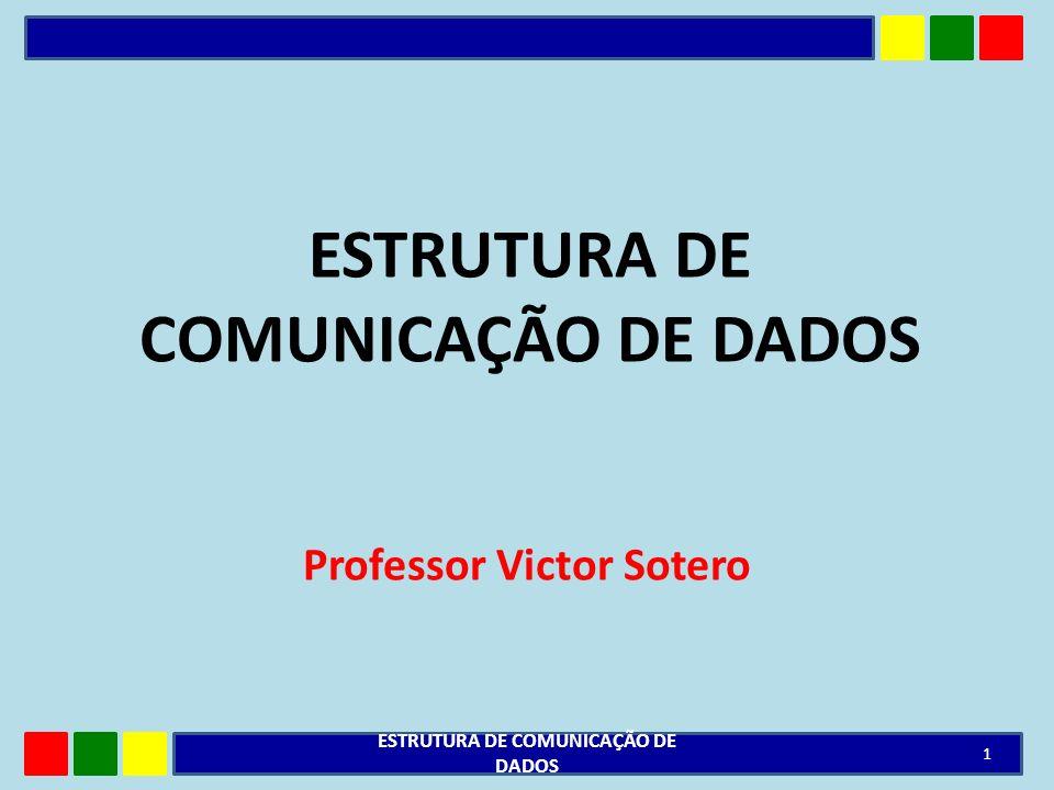 ESTRUTURA DE COMUNICAÇÃO DE DADOS Professor Victor Sotero 1 ESTRUTURA DE COMUNICAÇÃO DE DADOS