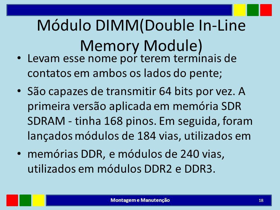 Módulo DIMM(Double In-Line Memory Module) Levam esse nome por terem terminais de contatos em ambos os lados do pente; São capazes de transmitir 64 bit