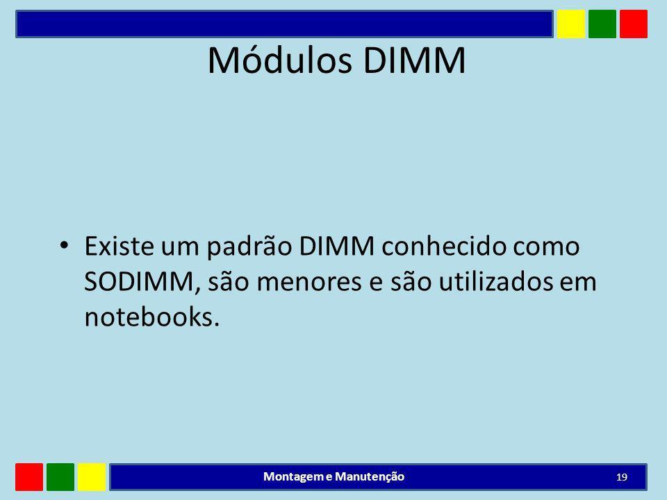 Módulos DIMM Existe um padrão DIMM conhecido como SODIMM, são menores e são utilizados em notebooks. Montagem e Manutenção 19