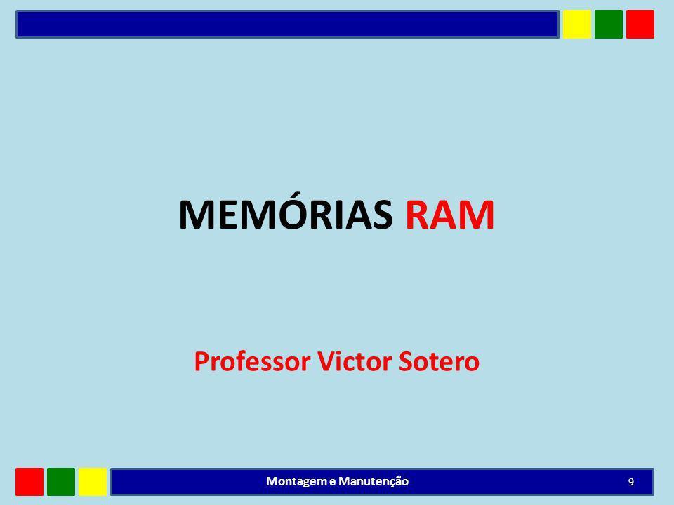 MEMÓRIAS RAM Professor Victor Sotero 9 Montagem e Manutenção