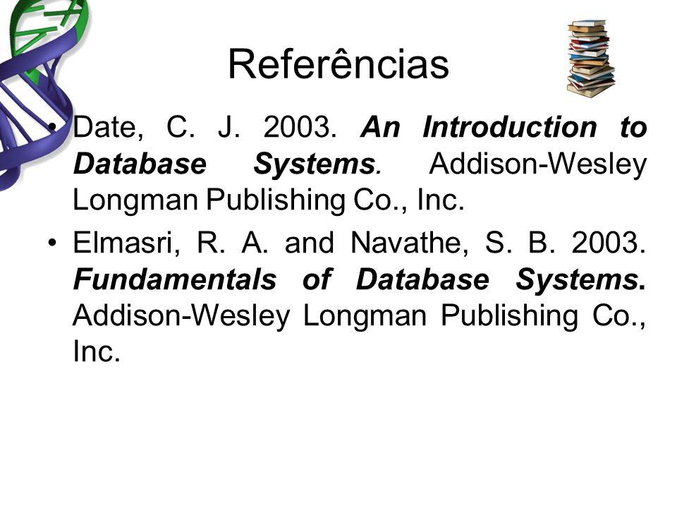 Referências Date, C. J. 2003. An Introduction to Database Systems. Addison-Wesley Longman Publishing Co., Inc. Elmasri, R. A. and Navathe, S. B. 2003.