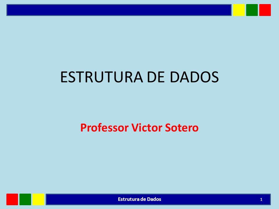 ESTRUTURA DE DADOS Professor Victor Sotero Estrutura de Dados 1