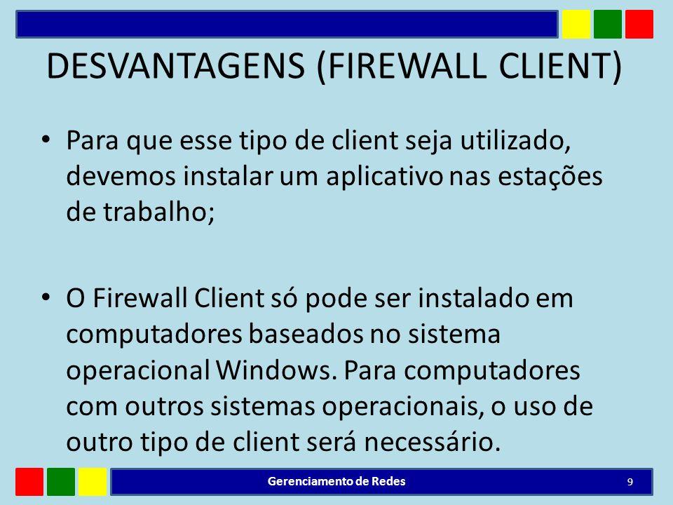 DESVANTAGENS (FIREWALL CLIENT) Para que esse tipo de client seja utilizado, devemos instalar um aplicativo nas estações de trabalho; O Firewall Client