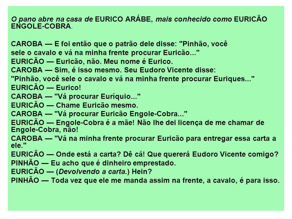 O pano abre na casa de EURICO ARÁBE, mais conhecido como EURICÃO ENGOLE-COBRA. CAROBA E foi então que o patrão dele disse: