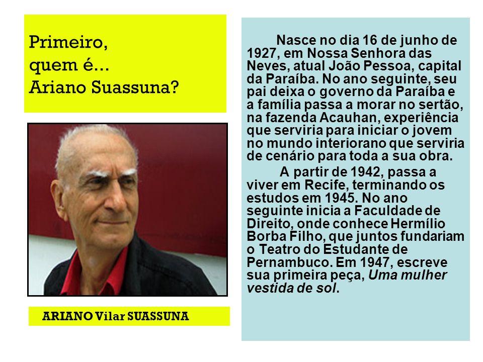 Primeiro, quem é... Ariano Suassuna? Nasce no dia 16 de junho de 1927, em Nossa Senhora das Neves, atual João Pessoa, capital da Paraíba. No ano segui