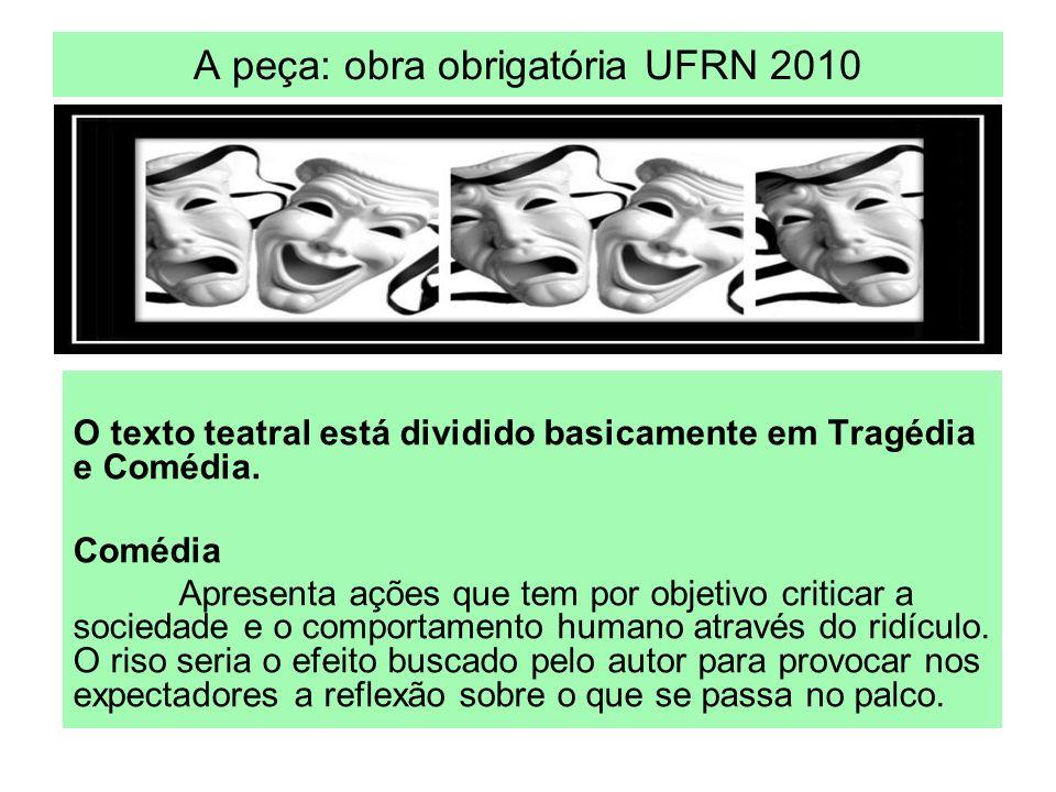 A peça: obra obrigatória UFRN 2010 O texto teatral está dividido basicamente em Tragédia e Comédia. Comédia Apresenta ações que tem por objetivo criti