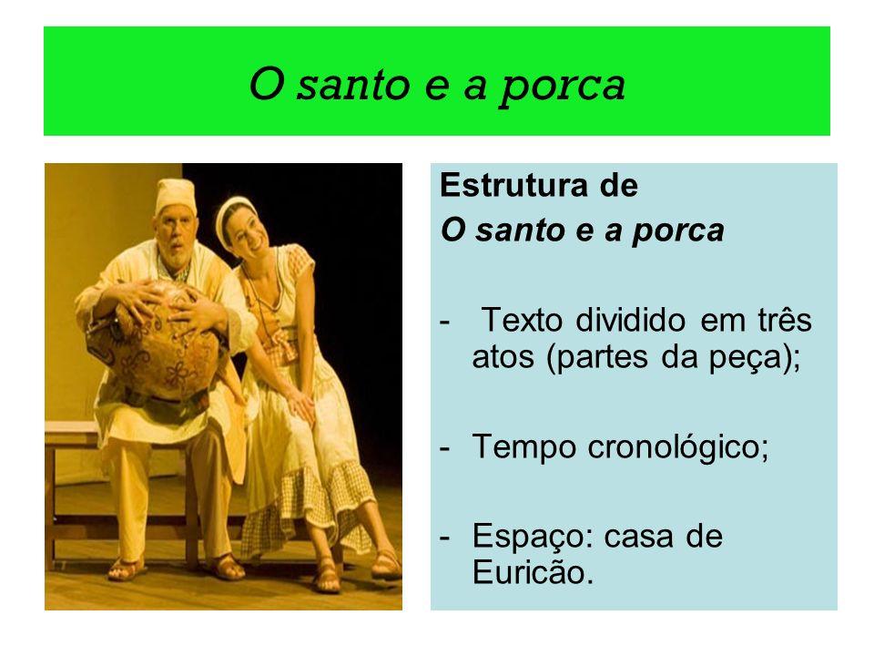 O santo e a porca Estrutura de O santo e a porca - Texto dividido em três atos (partes da peça); -Tempo cronológico; -Espaço: casa de Euricão.