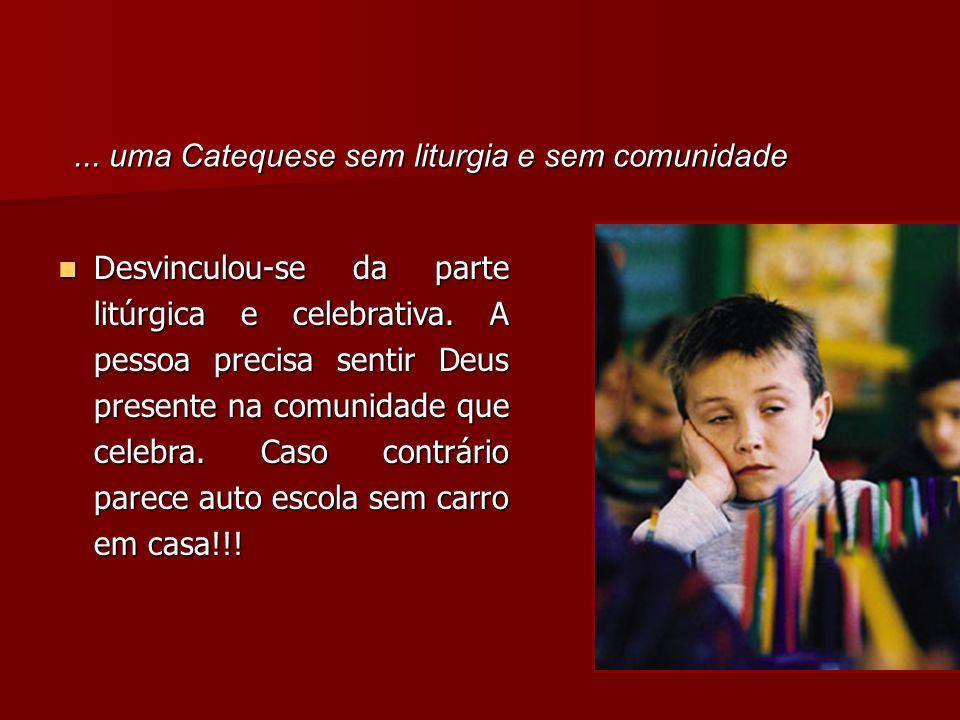 ...uma Catequese sem liturgia e sem comunidade Desvinculou-se da parte litúrgica e celebrativa.