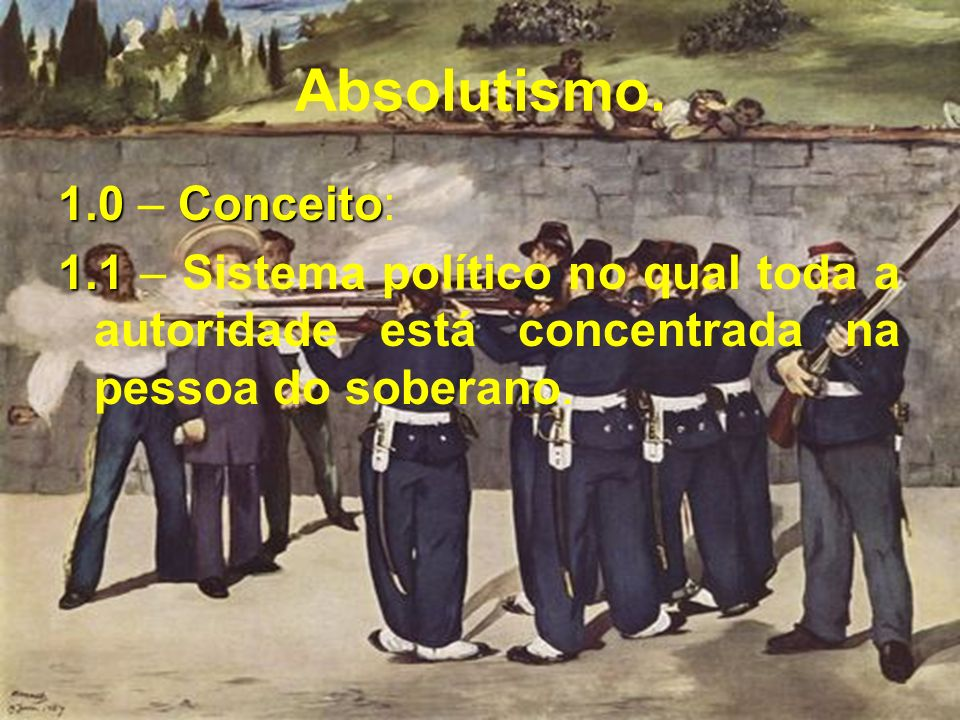 Absolutismo. 1.0 – C CC Conceito: 1.1 – Sistema político no qual toda a autoridade está concentrada na pessoa do soberano.