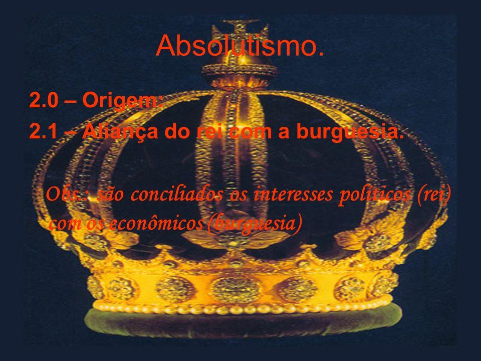 Absolutismo. 2.0 – Origem: 2.1 – Aliança do rei com a burguesia. Obs.: são conciliados os interesses políticos (rei) com os econômicos (burguesia)