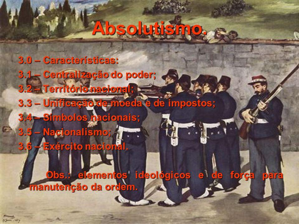 Absolutismo. 3.0 – Características: 3.1 – Centralização do poder; 3.2 – Território nacional; 3.3 – Unificação de moeda e de impostos; 3.4 – Símbolos n