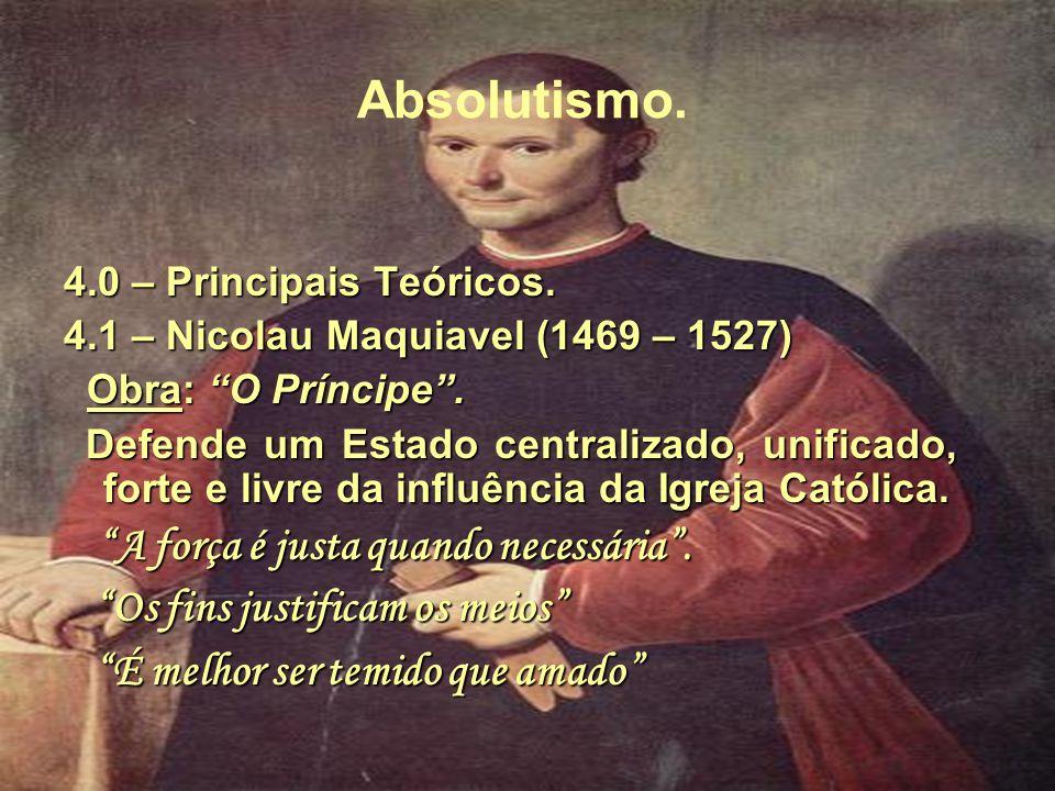 Absolutismo. 4.0 – Principais Teóricos. 4.1 – Nicolau Maquiavel (1469 – 1527) Obra: O Príncipe. Defende um Estado centralizado, unificado, forte e liv