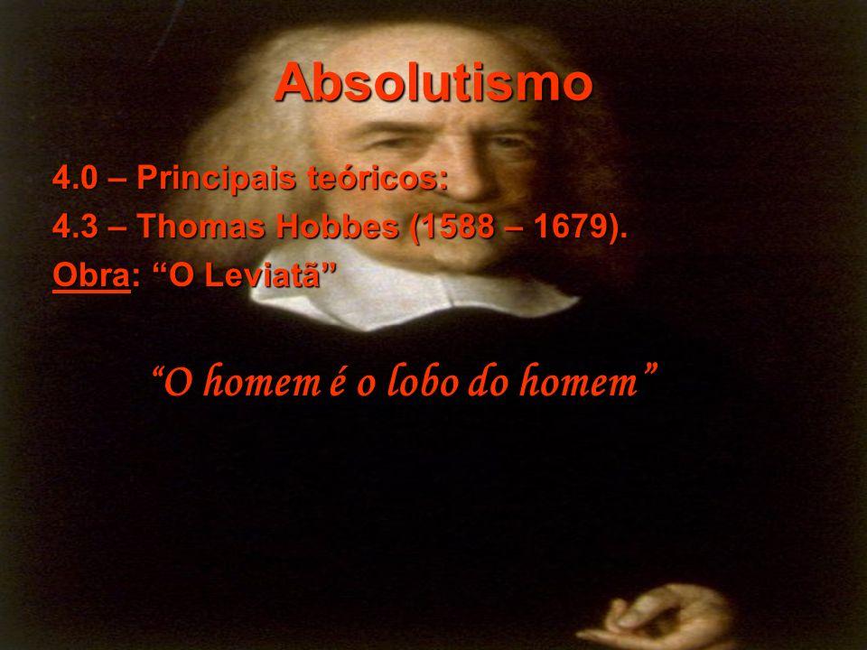 Absolutismo 4.0 – Principais teóricos: 4.3 – Thomas Hobbes (1588 – 1679). Obra: O Leviatã O homem é o lobo do homem