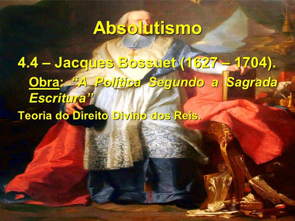 Absolutismo 4.4 – Jacques Bossuet (1627 – 1704). Obra: A Política Segundo a Sagrada Escritura Teoria do Direito Divino dos Reis.
