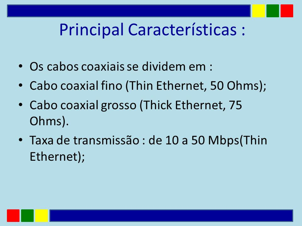 Principal Características : Os cabos coaxiais se dividem em : Cabo coaxial fino (Thin Ethernet, 50 Ohms); Cabo coaxial grosso (Thick Ethernet, 75 Ohms