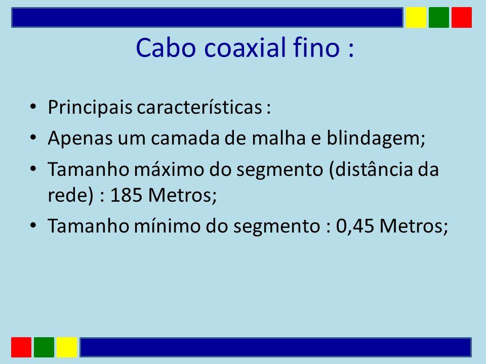 Principais características : Apenas um camada de malha e blindagem; Tamanho máximo do segmento (distância da rede) : 185 Metros; Tamanho mínimo do seg