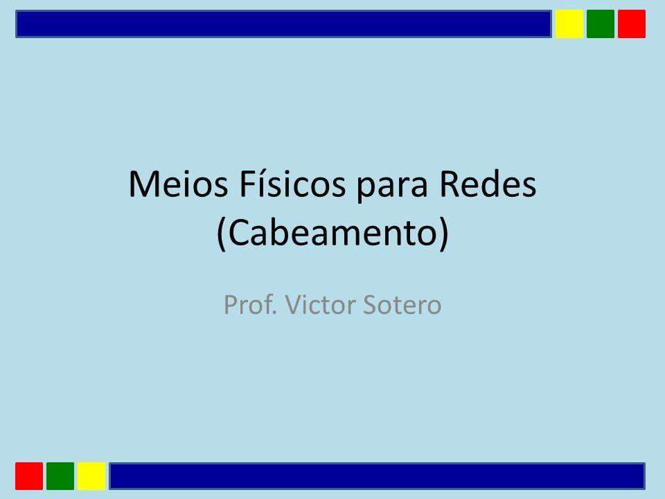 Meios Físicos para Redes (Cabeamento) Prof. Victor Sotero
