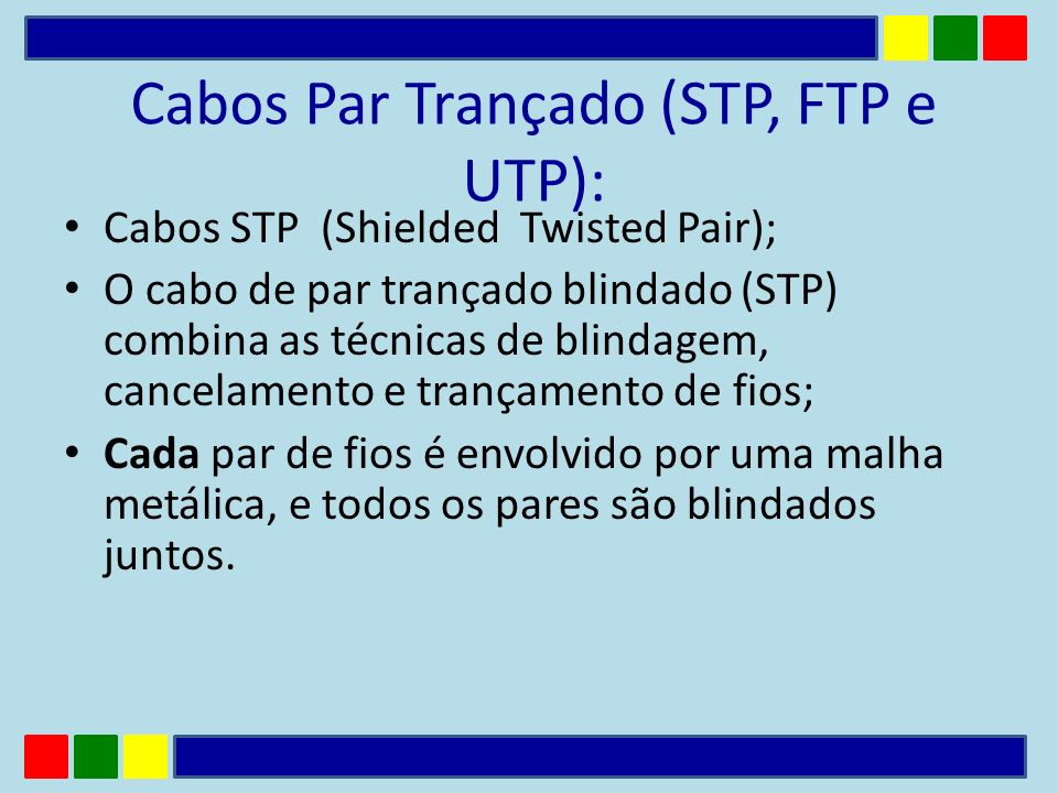 Cabos Par Trançado (STP, FTP e UTP): Cabos STP (Shielded Twisted Pair); O cabo de par trançado blindado (STP) combina as técnicas de blindagem, cancel