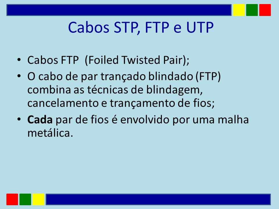 Cabos STP, FTP e UTP Cabos FTP (Foiled Twisted Pair); O cabo de par trançado blindado (FTP) combina as técnicas de blindagem, cancelamento e trançamen