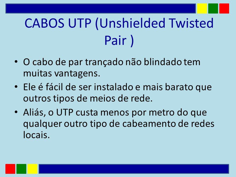 CABOS UTP (Unshielded Twisted Pair ) O cabo de par trançado não blindado tem muitas vantagens. Ele é fácil de ser instalado e mais barato que outros t