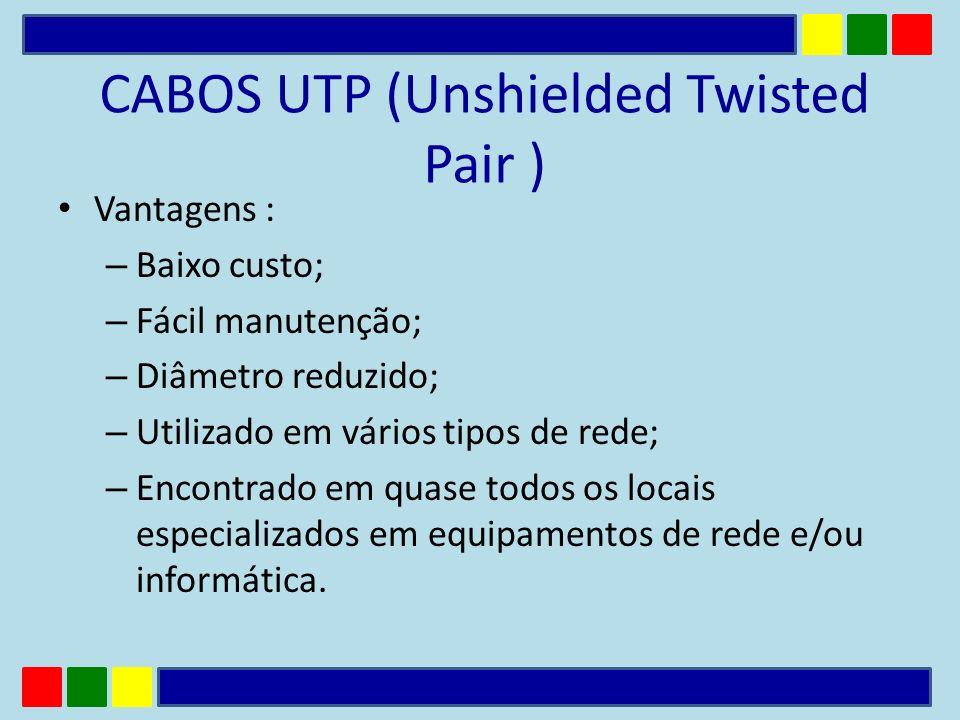 CABOS UTP (Unshielded Twisted Pair ) Vantagens : – Baixo custo; – Fácil manutenção; – Diâmetro reduzido; – Utilizado em vários tipos de rede; – Encont