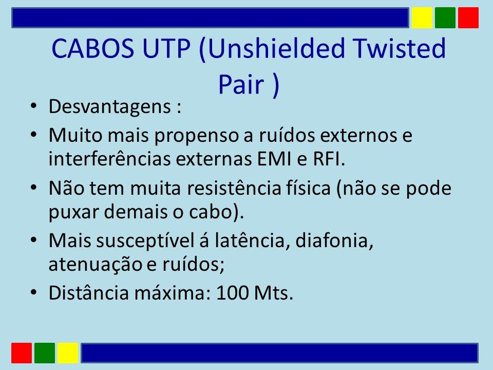 CABOS UTP (Unshielded Twisted Pair ) Desvantagens : Muito mais propenso a ruídos externos e interferências externas EMI e RFI. Não tem muita resistênc
