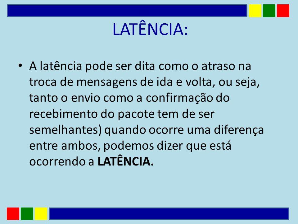 LATÊNCIA: A latência pode ser dita como o atraso na troca de mensagens de ida e volta, ou seja, tanto o envio como a confirmação do recebimento do pac