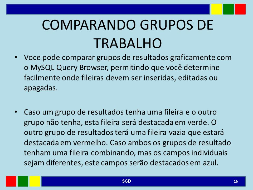 COMPARANDO GRUPOS DE TRABALHO Voce pode comparar grupos de resultados graficamente com o MySQL Query Browser, permitindo que você determine facilmente