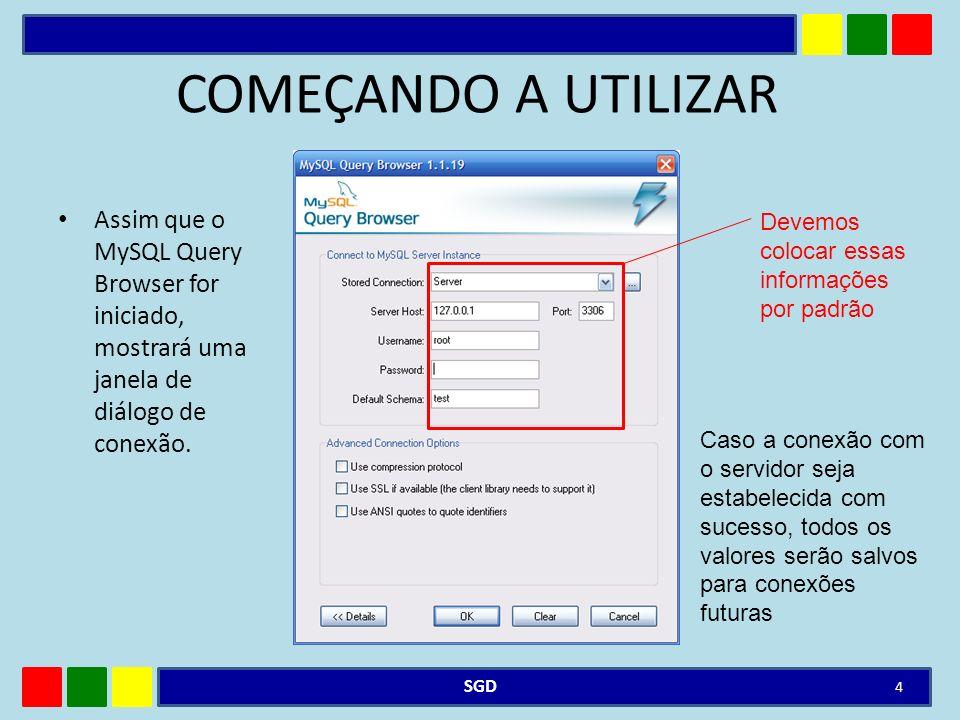 COMEÇANDO A UTILIZAR Assim que o MySQL Query Browser for iniciado, mostrará uma janela de diálogo de conexão. SGD 4 Devemos colocar essas informações