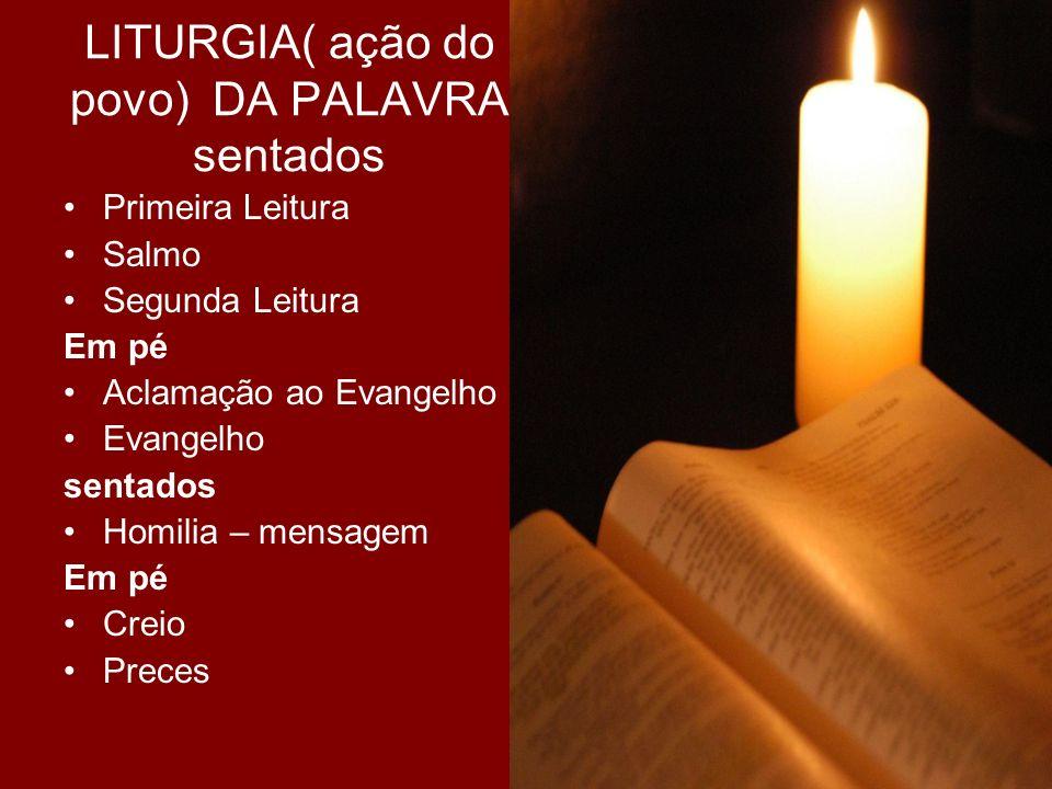LITURGIA( ação do povo) DA PALAVRA sentados Primeira Leitura Salmo Segunda Leitura Em pé Aclamação ao Evangelho Evangelho sentados Homilia – mensagem