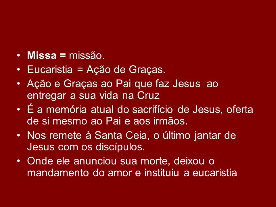 Missa = missão. Eucaristia = Ação de Graças. Ação e Graças ao Pai que faz Jesus ao entregar a sua vida na Cruz É a memória atual do sacrifício de Jesu
