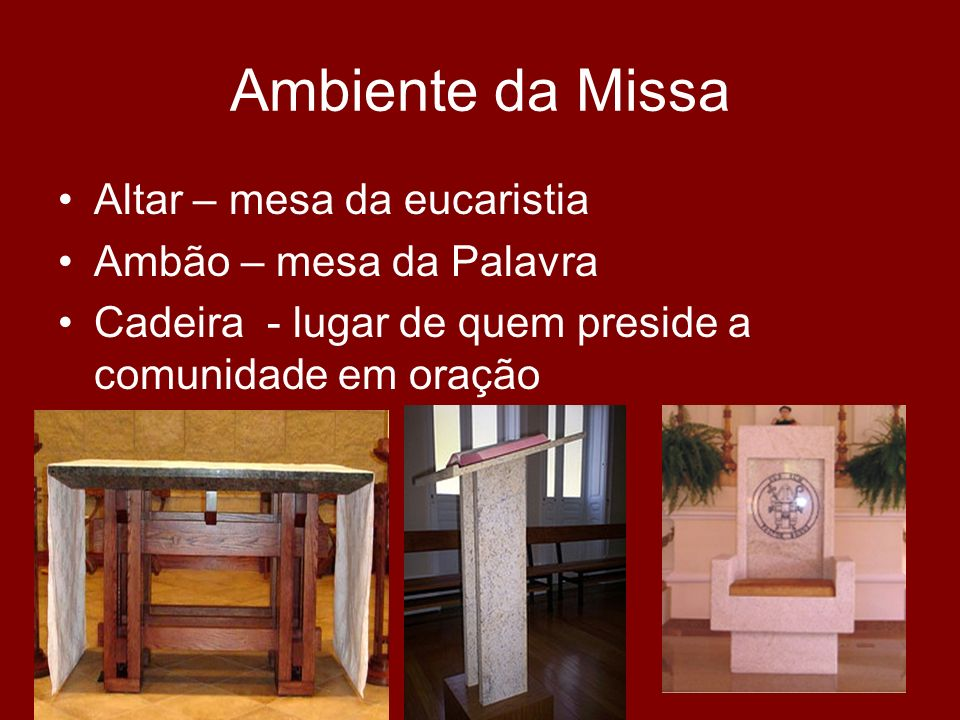 Ambiente da Missa Altar – mesa da eucaristia Ambão – mesa da Palavra Cadeira - lugar de quem preside a comunidade em oração