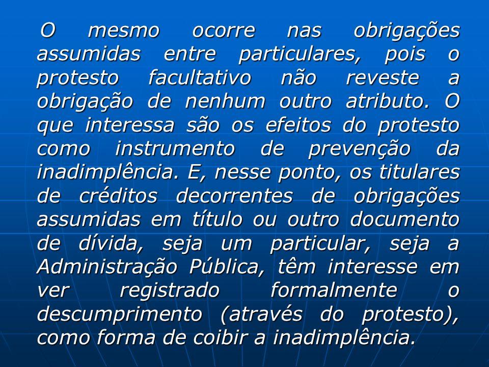 O mesmo ocorre nas obrigações assumidas entre particulares, pois o protesto facultativo não reveste a obrigação de nenhum outro atributo. O que intere