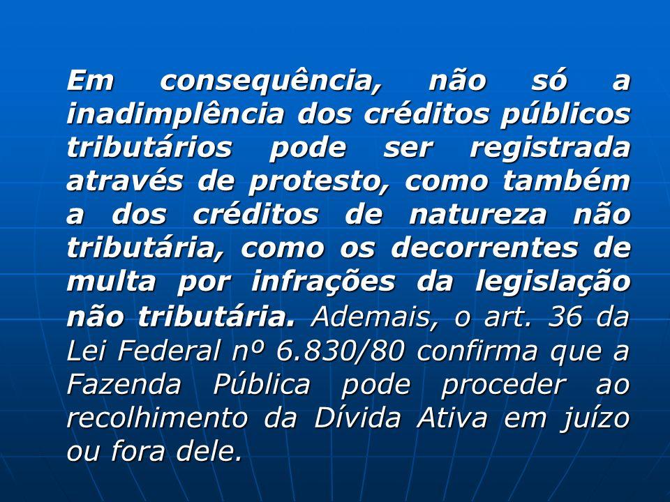 Em consequência, não só a inadimplência dos créditos públicos tributários pode ser registrada através de protesto, como também a dos créditos de natur