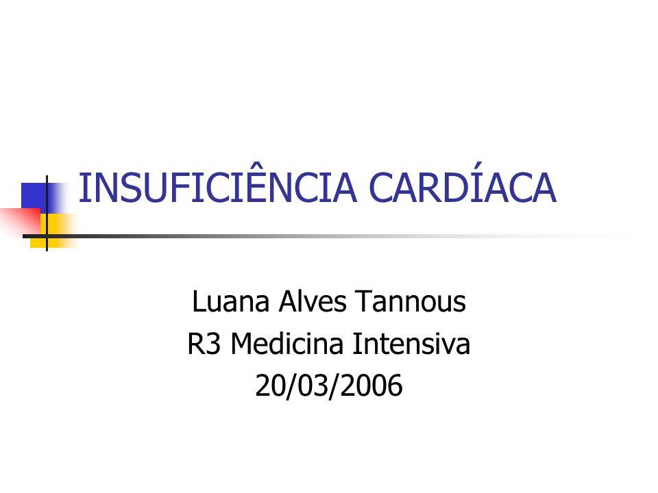 INSUFICIÊNCIA CARDÍACA Luana Alves Tannous R3 Medicina Intensiva 20/03/2006