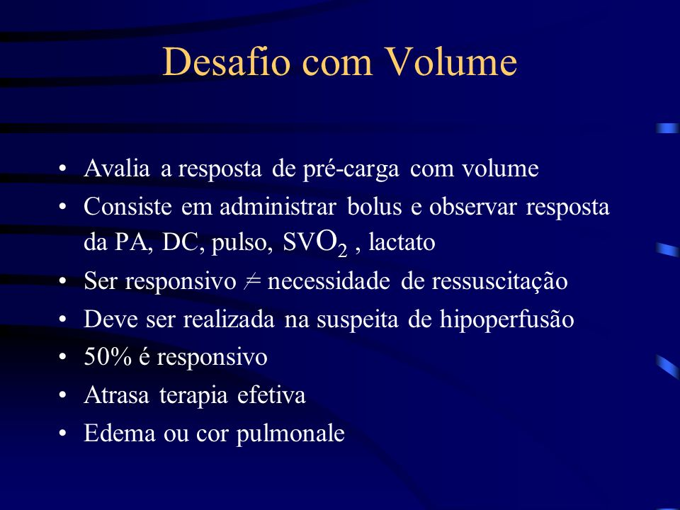 Desafio com Volume Avalia a resposta de pré-carga com volume Consiste em administrar bolus e observar resposta da PA, DC, pulso, SV O 2, lactato Ser responsivo = necessidade de ressuscitação Deve ser realizada na suspeita de hipoperfusão 50% é responsivo Atrasa terapia efetiva Edema ou cor pulmonale