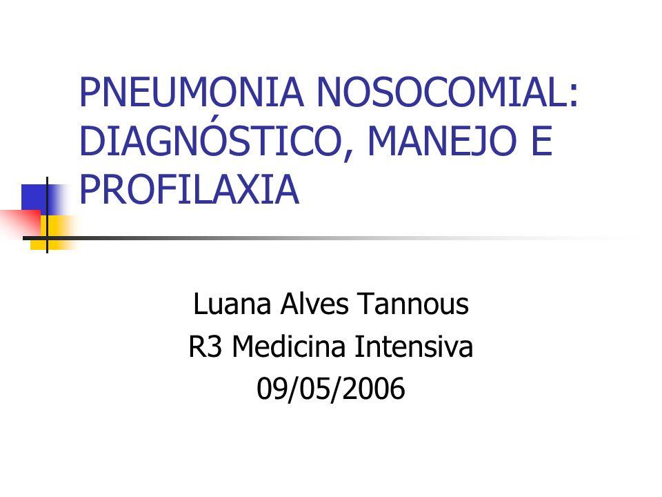 PNEUMONIA NOSOCOMIAL: DIAGNÓSTICO, MANEJO E PROFILAXIA Luana Alves Tannous R3 Medicina Intensiva 09/05/2006