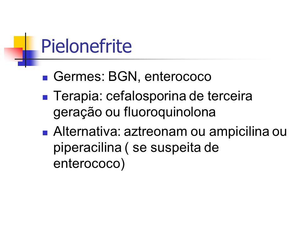 Pielonefrite Germes: BGN, enterococo Terapia: cefalosporina de terceira geração ou fluoroquinolona Alternativa: aztreonam ou ampicilina ou piperacilin