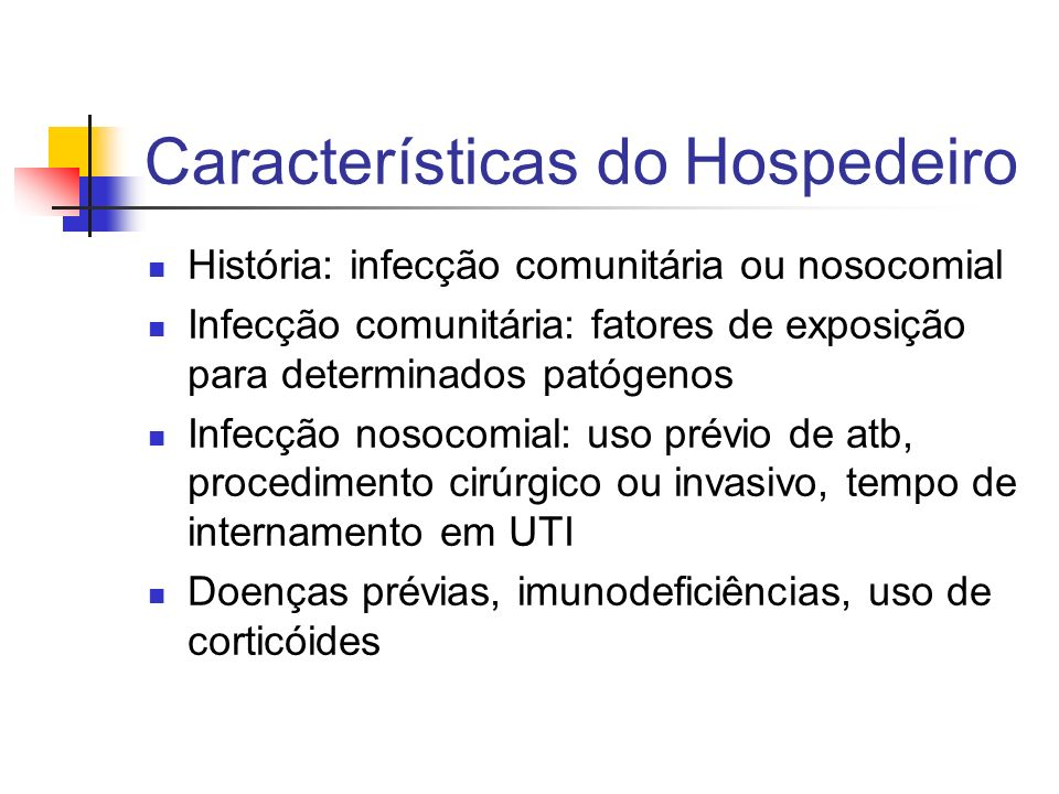 Características do Hospedeiro História: infecção comunitária ou nosocomial Infecção comunitária: fatores de exposição para determinados patógenos Infe