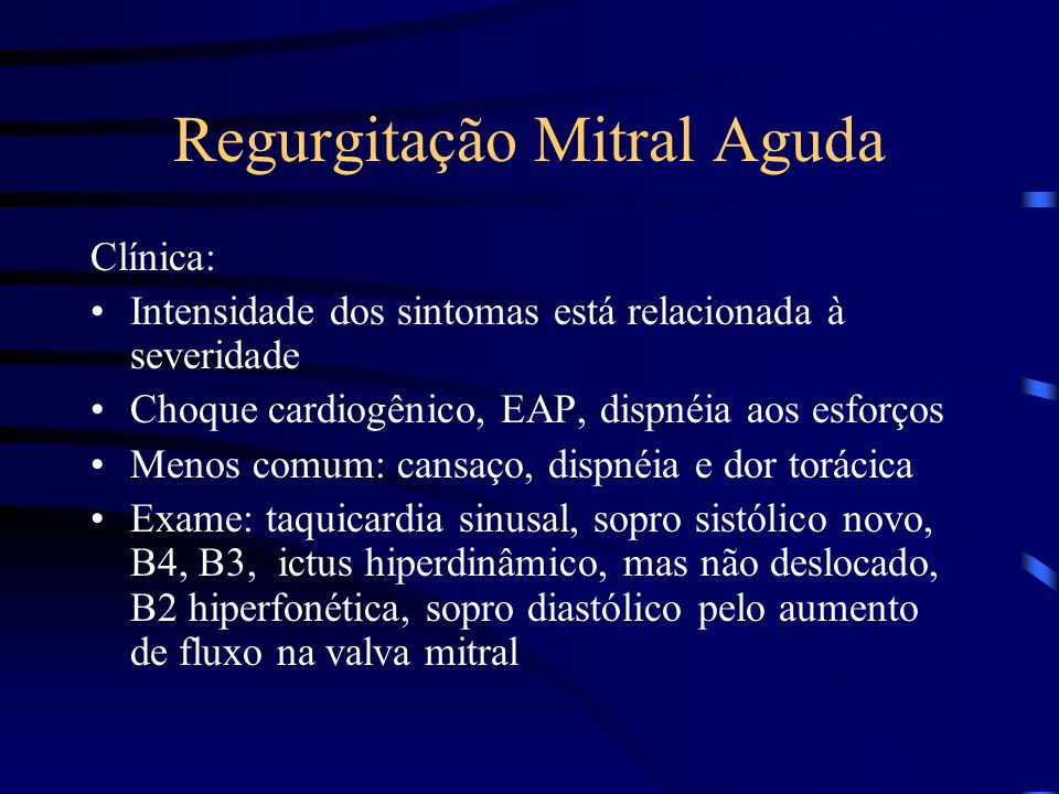 Regurgitação Mitral Aguda Clínica: Intensidade dos sintomas está relacionada à severidade Choque cardiogênico, EAP, dispnéia aos esforços Menos comum: