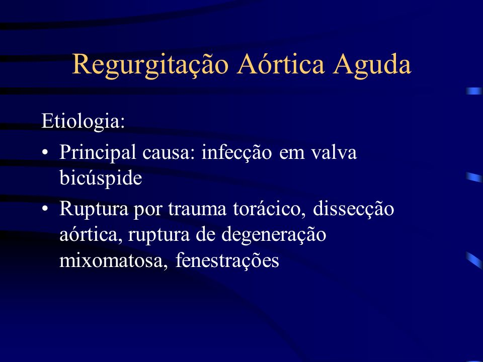 Regurgitação Aórtica Aguda Etiologia: Principal causa: infecção em valva bicúspide Ruptura por trauma torácico, dissecção aórtica, ruptura de degenera
