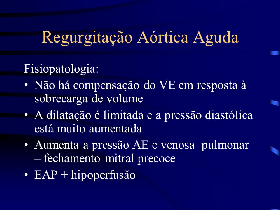 Regurgitação Aórtica Aguda Fisiopatologia: Não há compensação do VE em resposta à sobrecarga de volume A dilatação é limitada e a pressão diastólica e