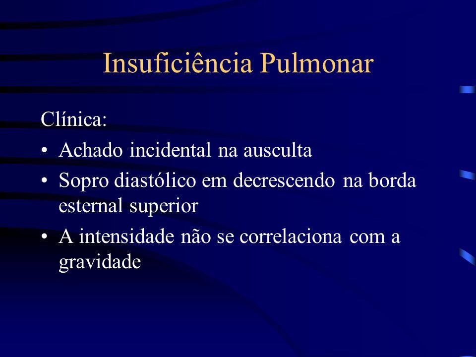 Insuficiência Pulmonar Clínica: Achado incidental na ausculta Sopro diastólico em decrescendo na borda esternal superior A intensidade não se correlac