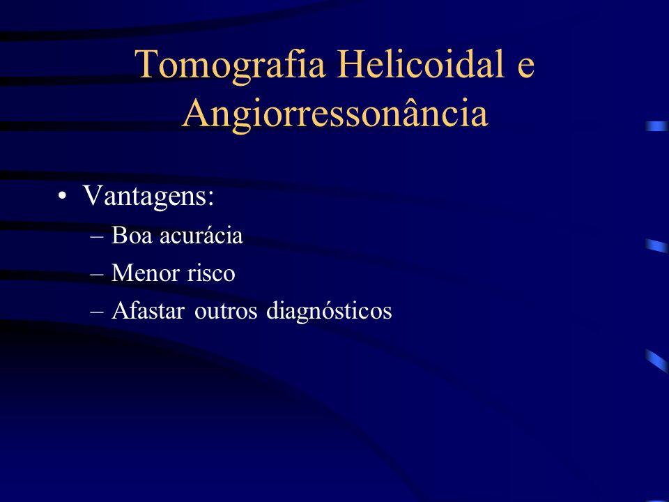 Tomografia Helicoidal e Angiorressonância Vantagens: –Boa acurácia –Menor risco –Afastar outros diagnósticos