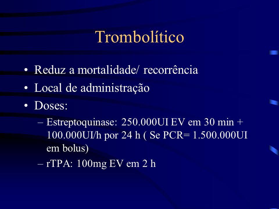 Trombolítico Reduz a mortalidade/ recorrência Local de administração Doses: –Estreptoquinase: 250.000UI EV em 30 min + 100.000UI/h por 24 h ( Se PCR= 1.500.000UI em bolus) –rTPA: 100mg EV em 2 h