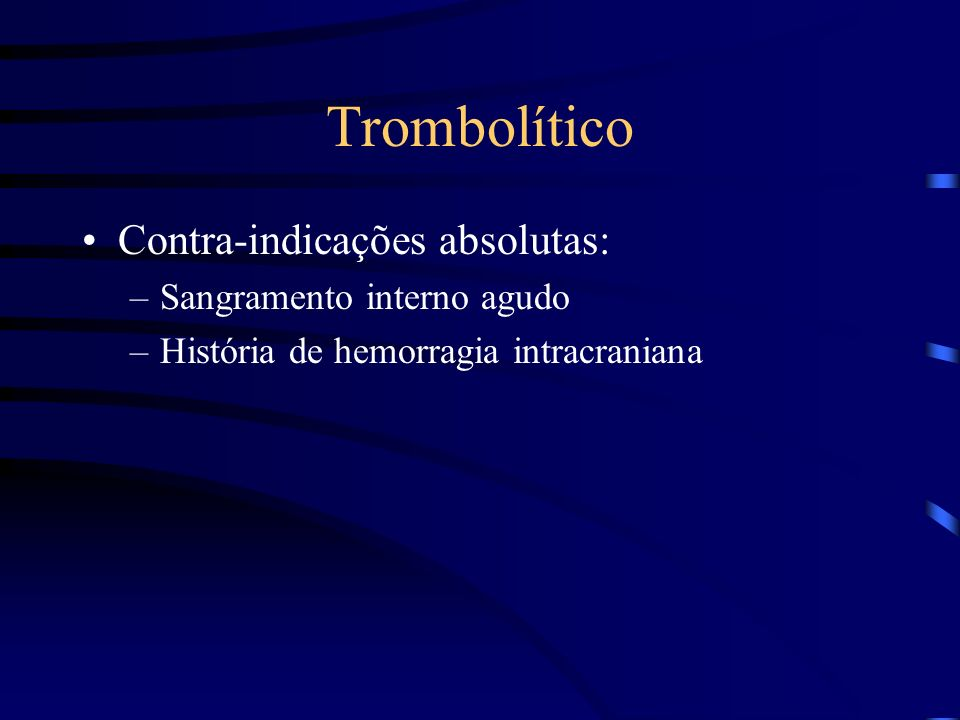 Trombolítico Contra-indicações absolutas: –Sangramento interno agudo –História de hemorragia intracraniana