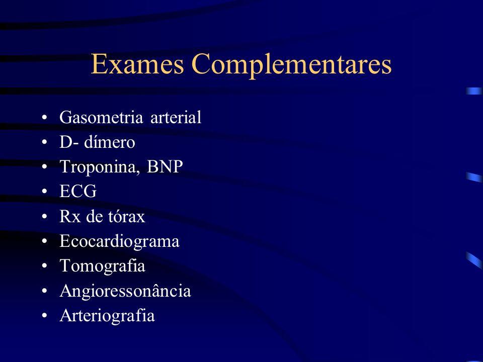 Exames Complementares Gasometria arterial D- dímero Troponina, BNP ECG Rx de tórax Ecocardiograma Tomografia Angioressonância Arteriografia