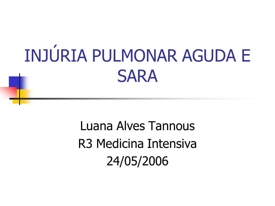 INJÚRIA PULMONAR AGUDA E SARA Luana Alves Tannous R3 Medicina Intensiva 24/05/2006