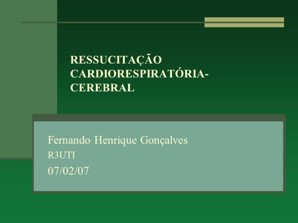 RESSUCITAÇÃO CARDIORESPIRATÓRIA- CEREBRAL Fernando Henrique Gonçalves R3UTI 07/02/07