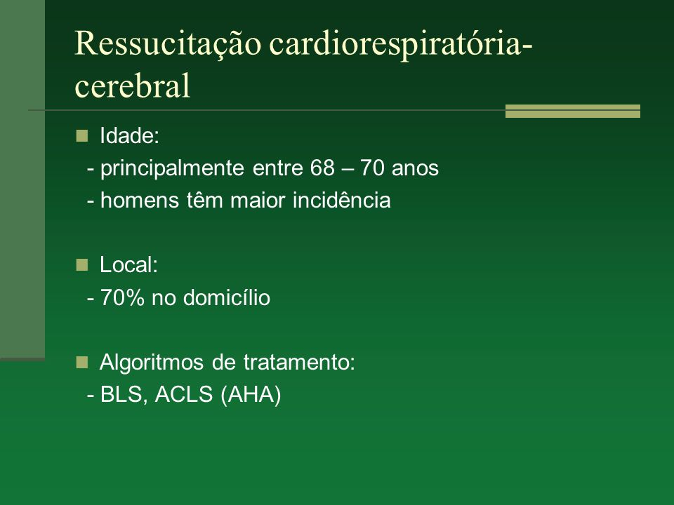 Ressucitação cardiorespiratória- cerebral Idade: - principalmente entre 68 – 70 anos - homens têm maior incidência Local: - 70% no domicílio Algoritmo
